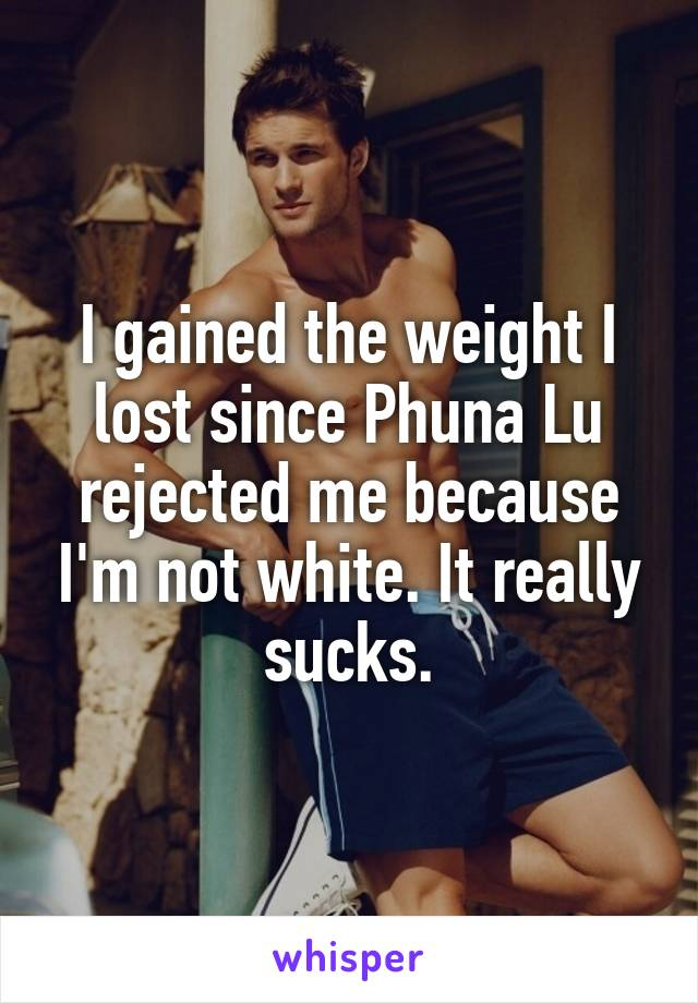 I gained the weight I lost since Phuna Lu rejected me because I'm not white. It really sucks.