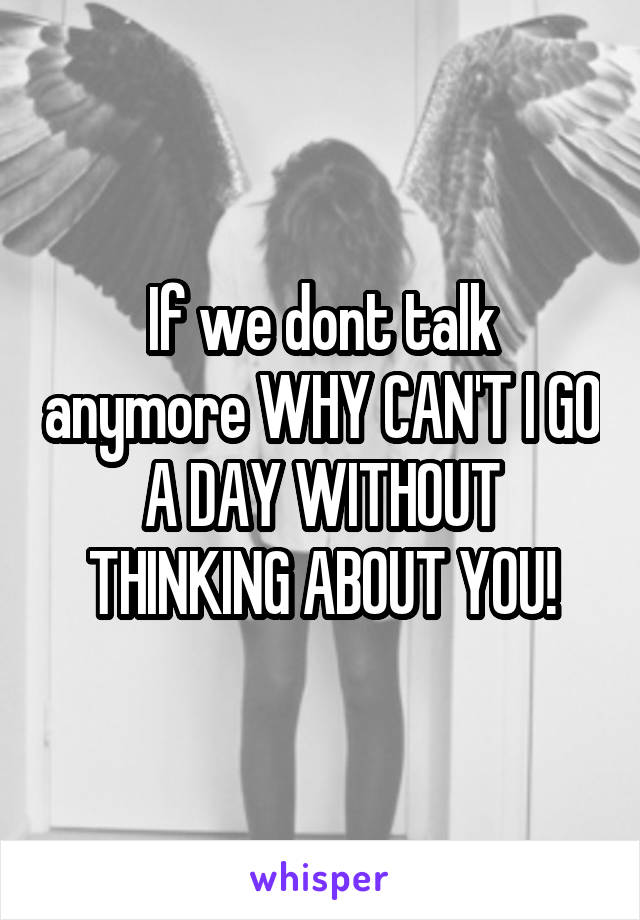 If we dont talk anymore WHY CAN'T I GO A DAY WITHOUT THINKING ABOUT YOU!