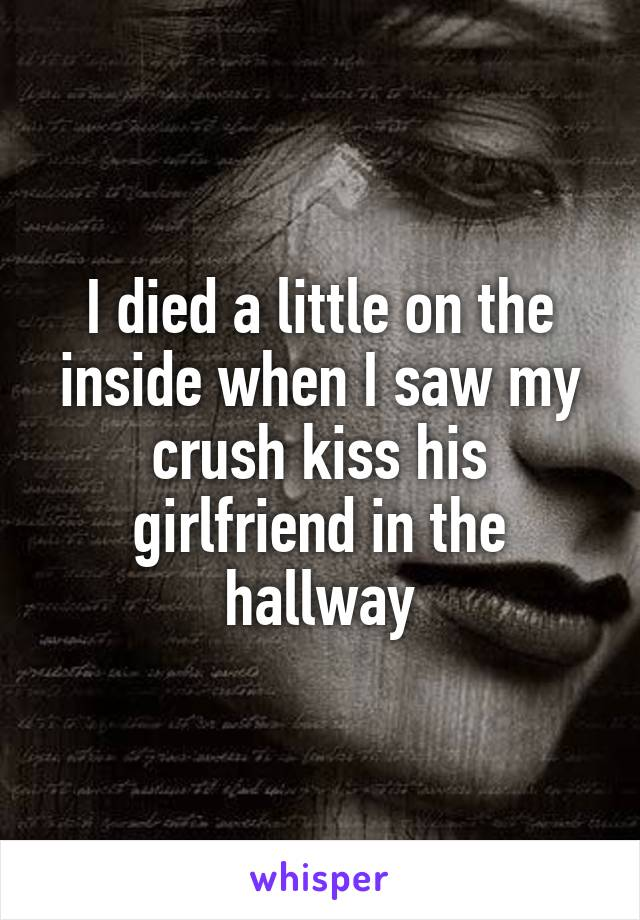 I died a little on the inside when I saw my crush kiss his girlfriend in the hallway