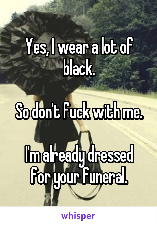 Yes, I wear a lot of black.  So don't fuck with me.  I'm already dressed for your funeral.