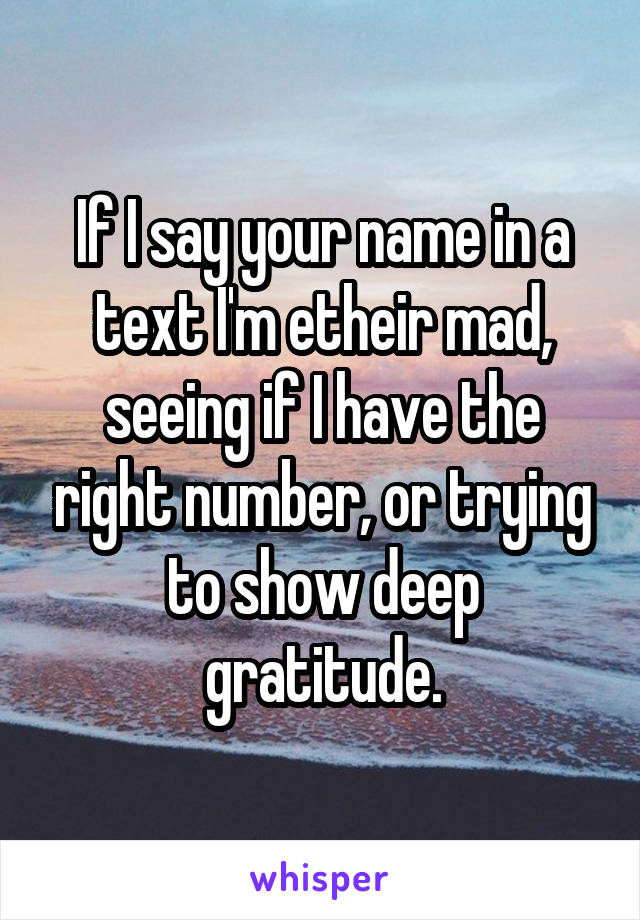 If I say your name in a text I'm etheir mad, seeing if I have the right number, or trying to show deep gratitude.