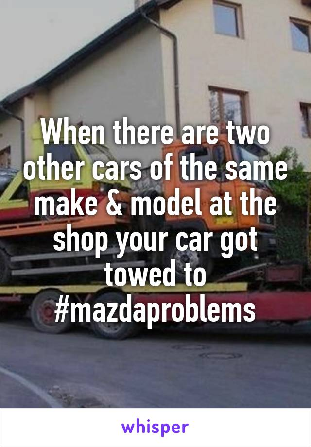 When there are two other cars of the same make & model at the shop your car got towed to #mazdaproblems
