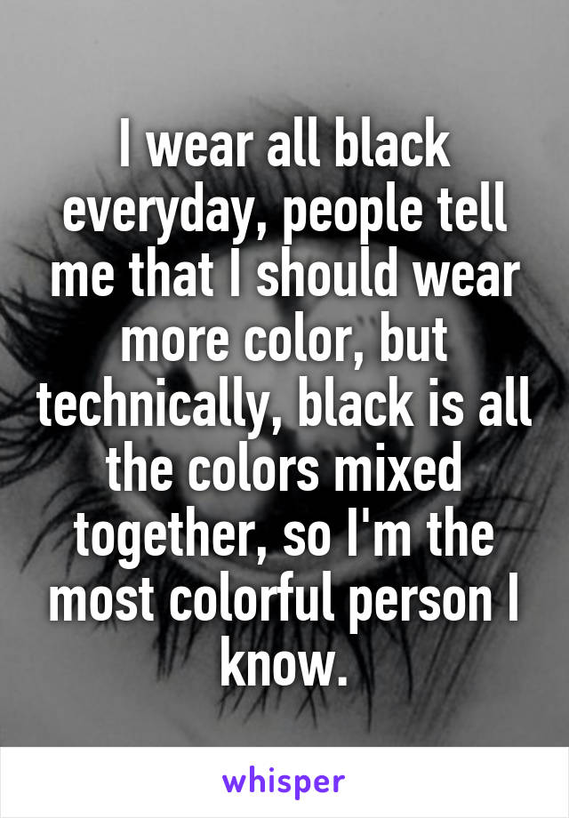 I wear all black everyday, people tell me that I should wear more color, but technically, black is all the colors mixed together, so I'm the most colorful person I know.