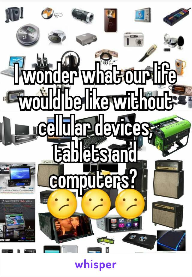 I wonder what our life would be like without cellular devices, tablets and computers?  😕😕😕