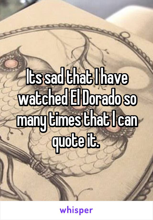Its sad that I have watched El Dorado so many times that I can quote it.