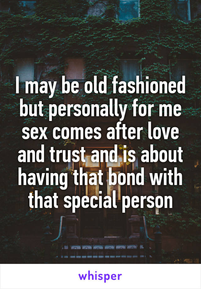 I may be old fashioned but personally for me sex comes after love and trust and is about having that bond with that special person