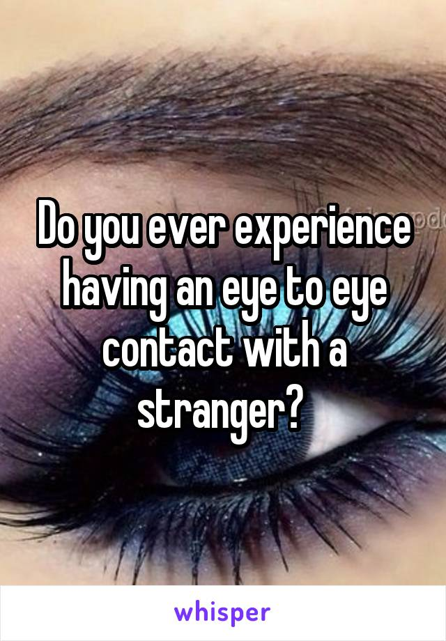 Do you ever experience having an eye to eye contact with a stranger?