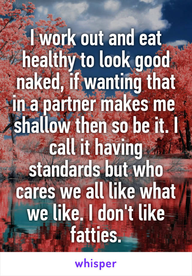 I work out and eat healthy to look good naked, if wanting that in a partner makes me  shallow then so be it. I call it having standards but who cares we all like what we like. I don't like fatties.