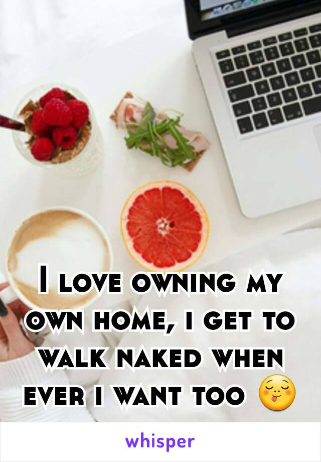 I love owning my own home, i get to walk naked when ever i want too 😋