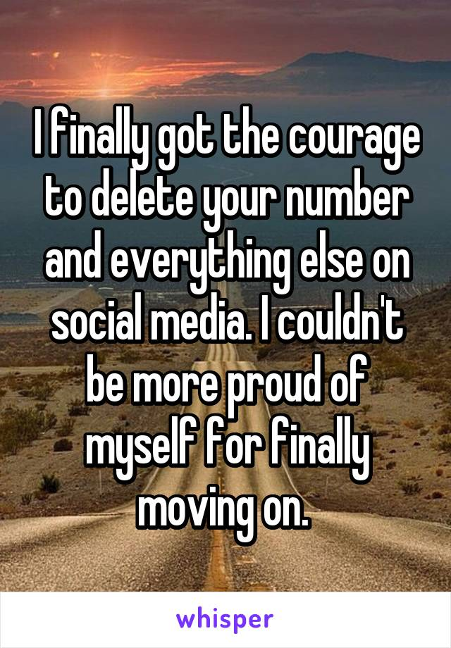 I finally got the courage to delete your number and everything else on social media. I couldn't be more proud of myself for finally moving on.