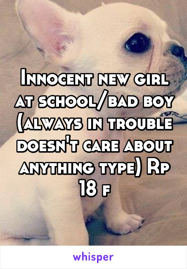 Innocent new girl at school/bad boy (always in trouble doesn't care about anything type) Rp 18 f