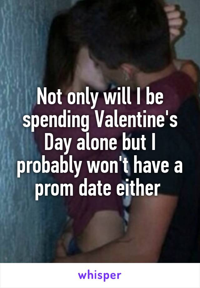 Not only will I be spending Valentine's Day alone but I probably won't have a prom date either