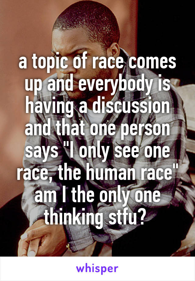 """a topic of race comes up and everybody is having a discussion and that one person says """"I only see one race, the human race"""" am I the only one thinking stfu?"""