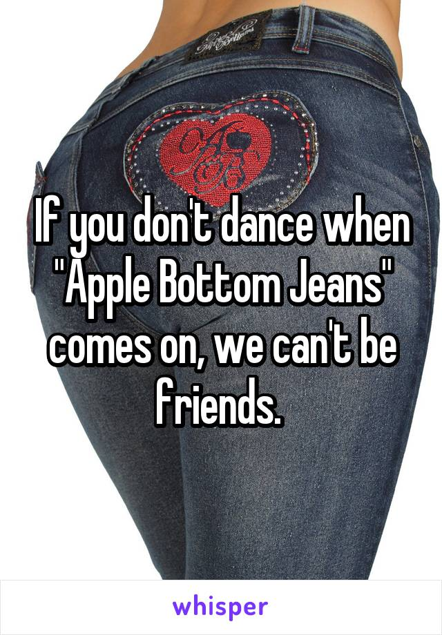 "If you don't dance when ""Apple Bottom Jeans"" comes on, we can't be friends."