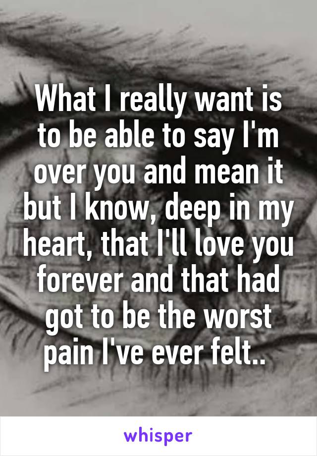What I really want is to be able to say I'm over you and mean it but I know, deep in my heart, that I'll love you forever and that had got to be the worst pain I've ever felt..