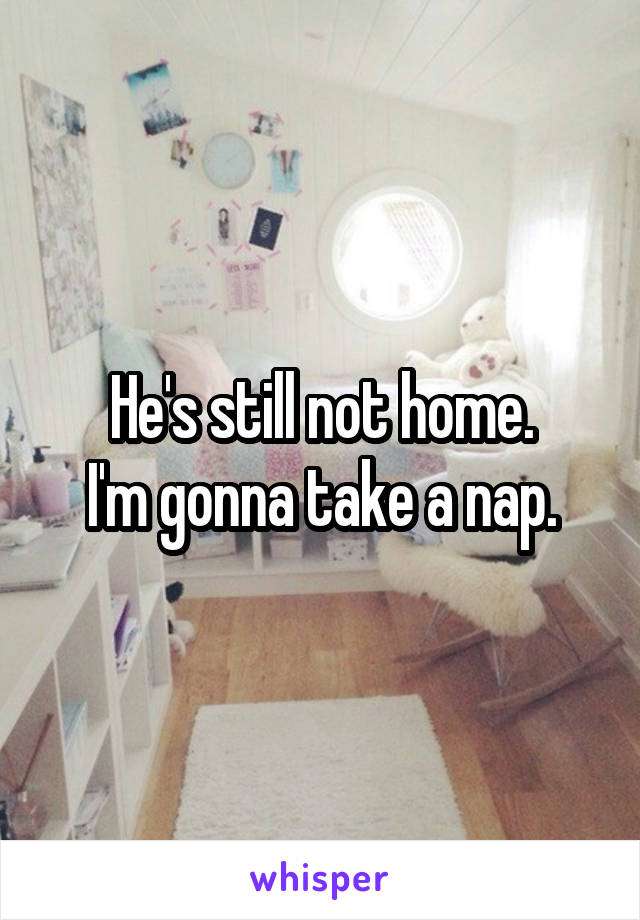 He's still not home. I'm gonna take a nap.