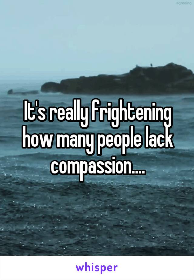 It's really frightening how many people lack compassion....