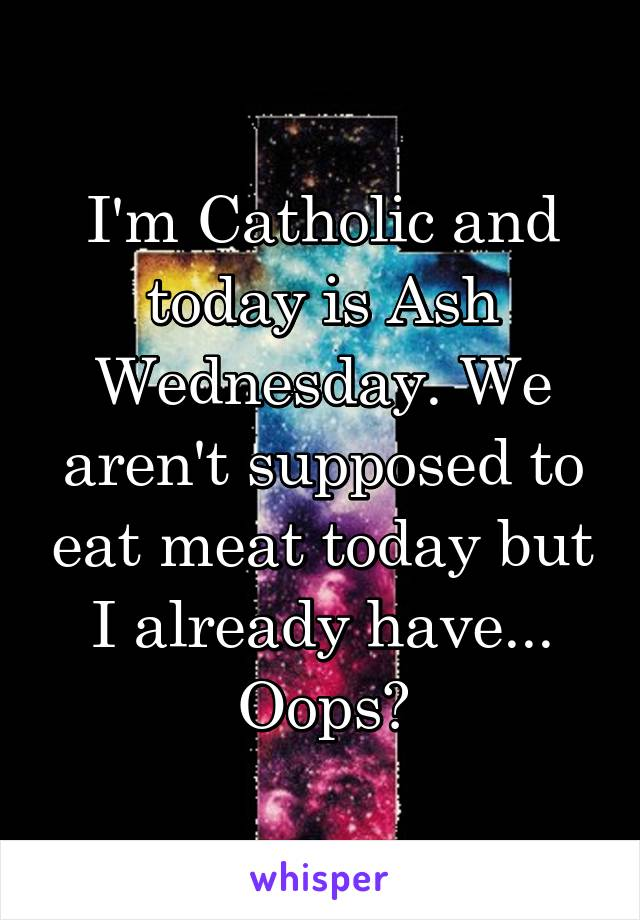 I'm Catholic and today is Ash Wednesday. We aren't supposed to eat meat today but I already have... Oops?