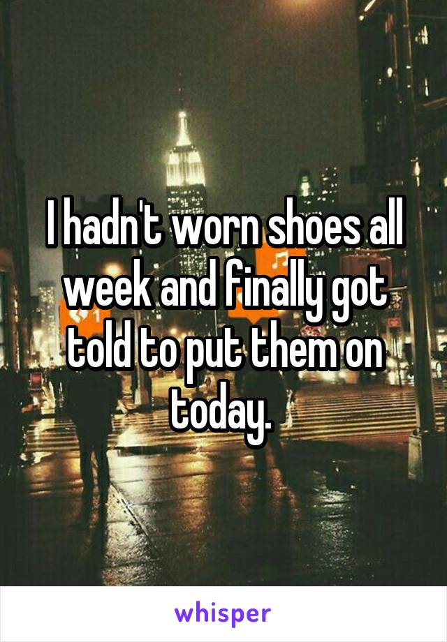 I hadn't worn shoes all week and finally got told to put them on today.