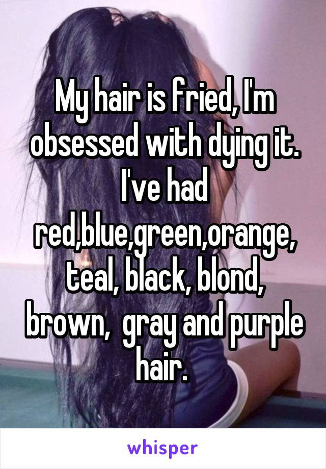 My hair is fried, I'm obsessed with dying it. I've had red,blue,green,orange, teal, black, blond, brown,  gray and purple hair.