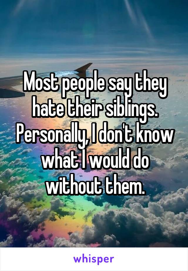 Most people say they hate their siblings. Personally, I don't know what I would do without them.