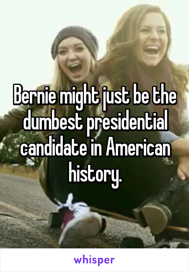 Bernie might just be the dumbest presidential candidate in American history.