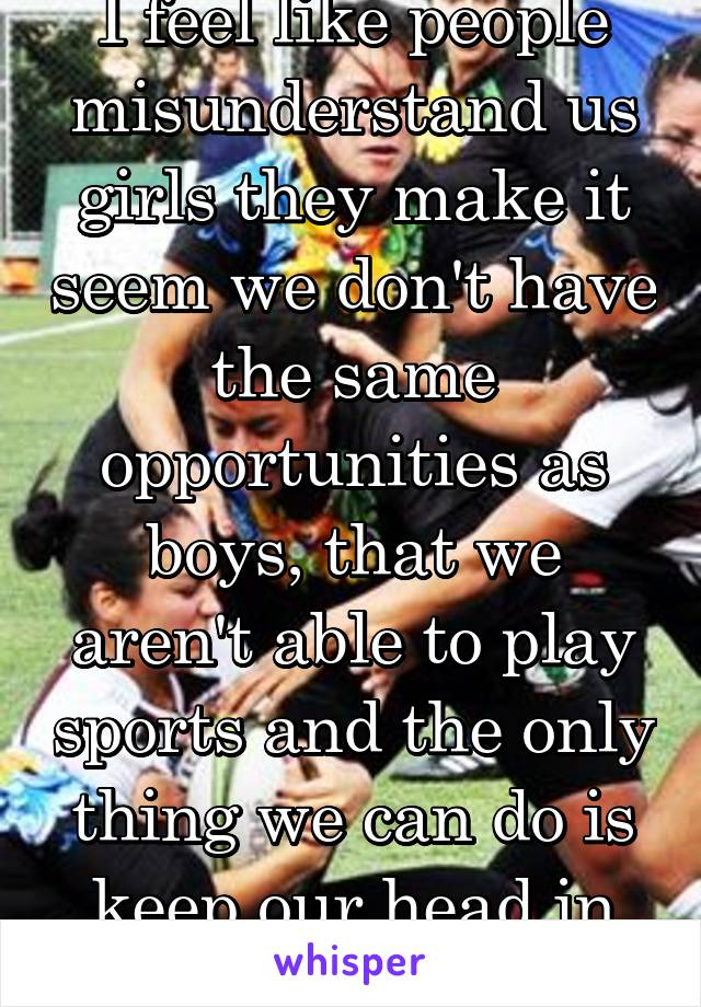 I feel like people misunderstand us girls they make it seem we don't have the same opportunities as boys, that we aren't able to play sports and the only thing we can do is keep our head in the books