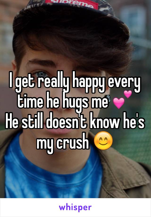I get really happy every time he hugs me 💕  He still doesn't know he's my crush 😊