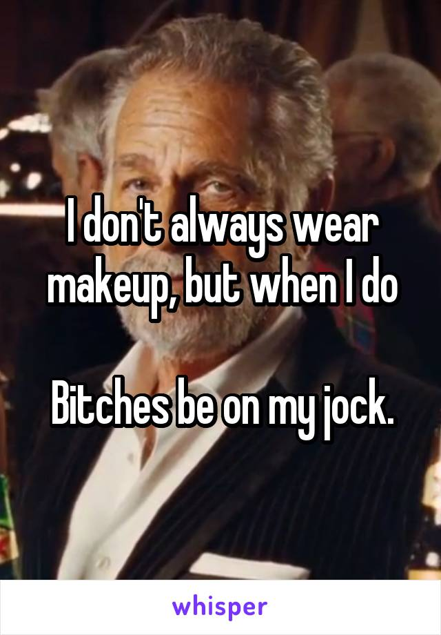 I don't always wear makeup, but when I do  Bitches be on my jock.