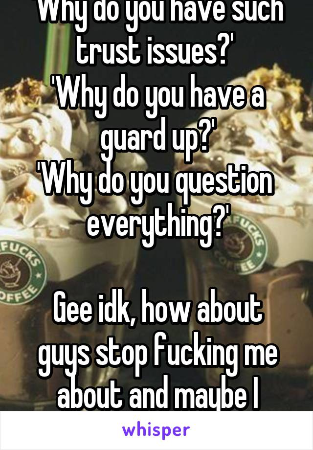 'Why do you have such trust issues?'  'Why do you have a guard up?' 'Why do you question  everything?'  Gee idk, how about guys stop fucking me about and maybe I wouldn't.