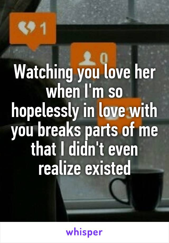 Watching you love her when I'm so hopelessly in love with you breaks parts of me that I didn't even realize existed