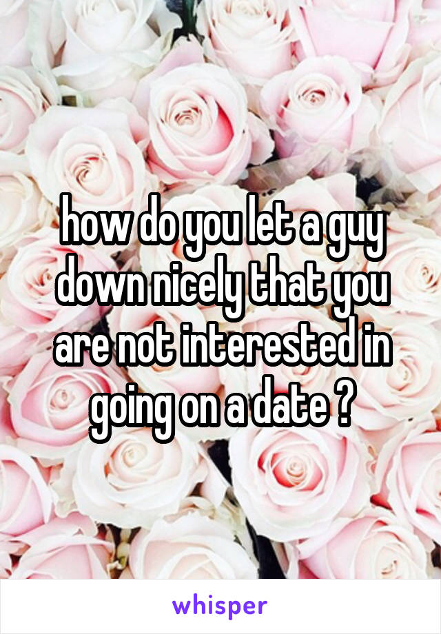 how do you let a guy down nicely that you are not interested in going on a date ?