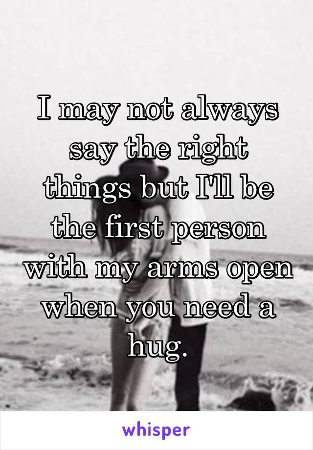I may not always say the right things but I'll be the first person with my arms open when you need a hug.