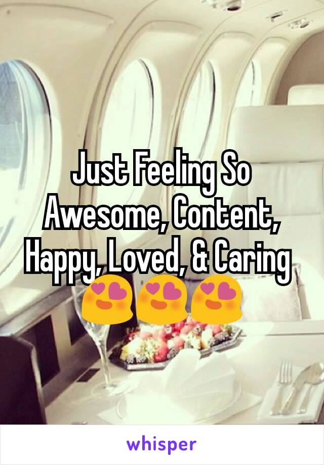 Just Feeling So Awesome, Content, Happy, Loved, & Caring  😍😍😍