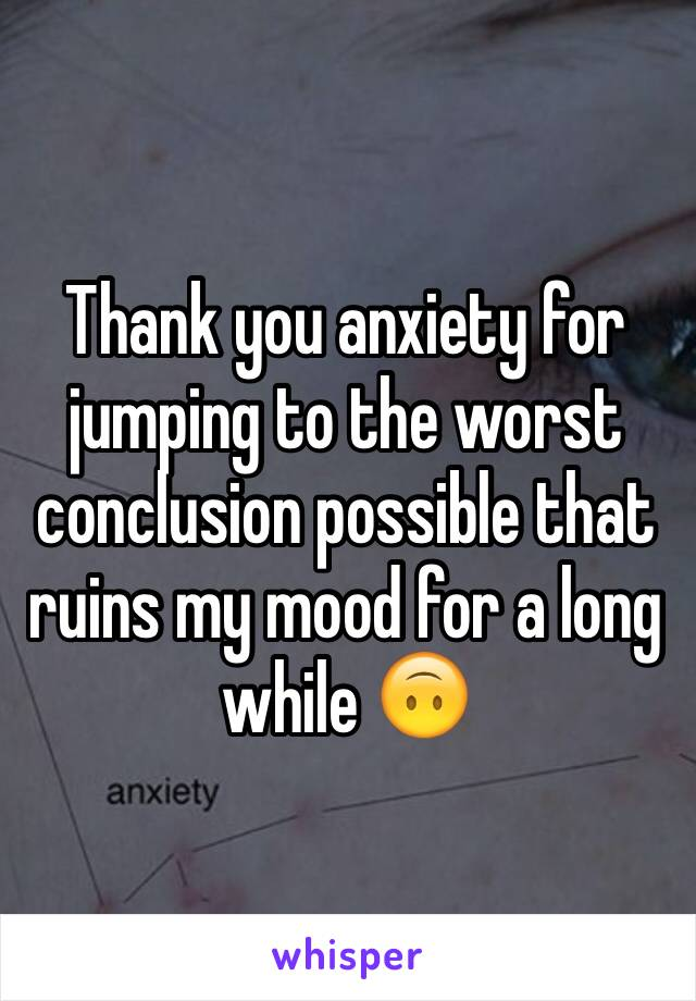 Thank you anxiety for jumping to the worst conclusion possible that ruins my mood for a long while 🙃
