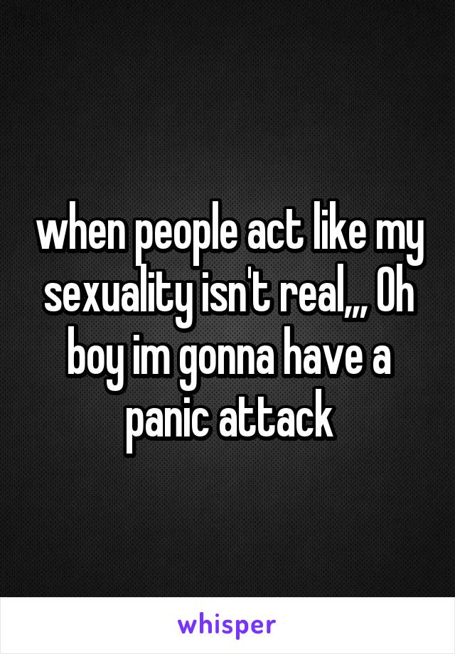 when people act like my sexuality isn't real,,, Oh boy im gonna have a panic attack
