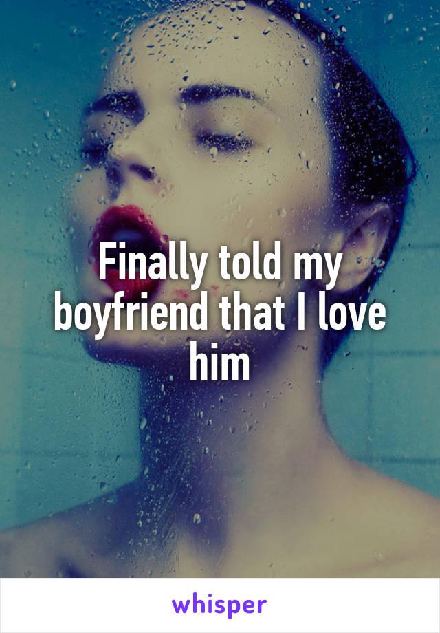 Finally told my boyfriend that I love him