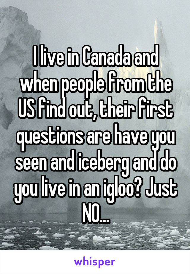 I live in Canada and when people from the US find out, their first questions are have you seen and iceberg and do you live in an igloo? Just NO...