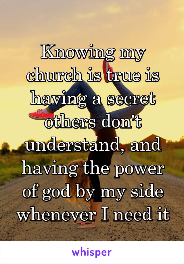 Knowing my church is true is having a secret others don't understand, and having the power of god by my side whenever I need it
