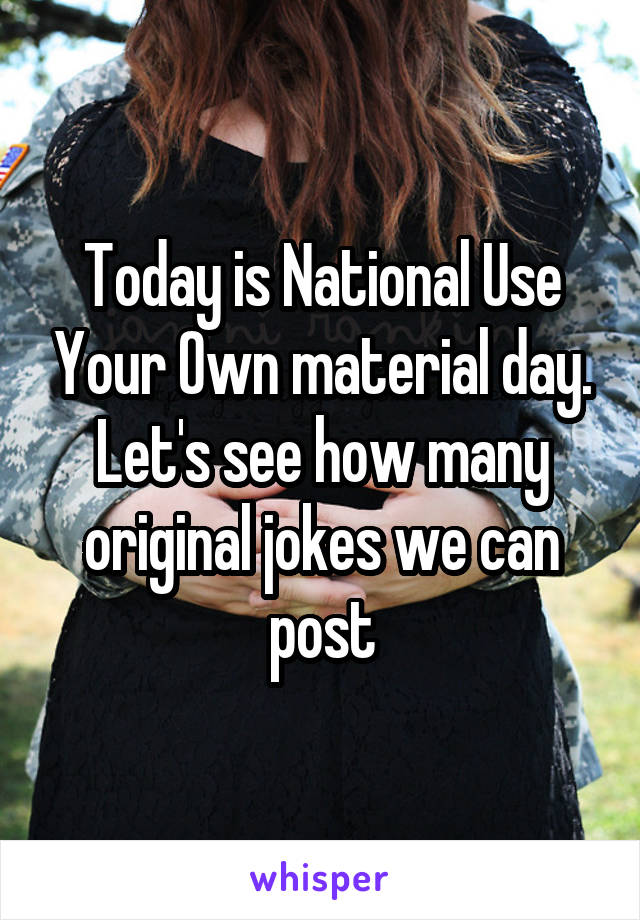 Today is National Use Your Own material day. Let's see how many original jokes we can post
