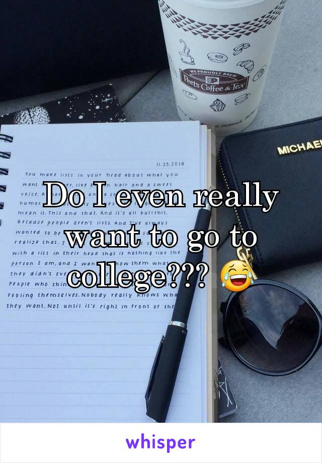 Do I even really want to go to college??? 😂
