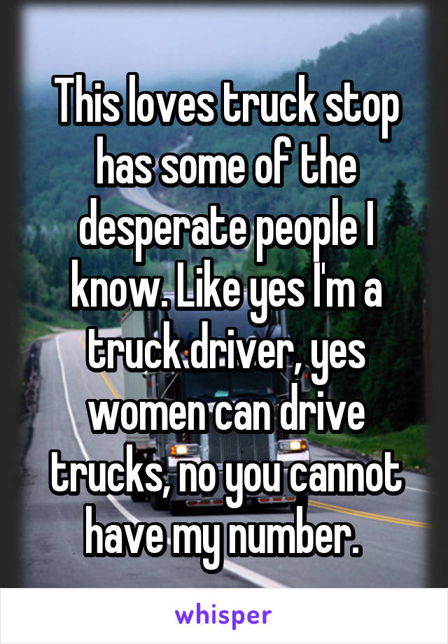 This loves truck stop has some of the desperate people I know. Like yes I'm a truck driver, yes women can drive trucks, no you cannot have my number.