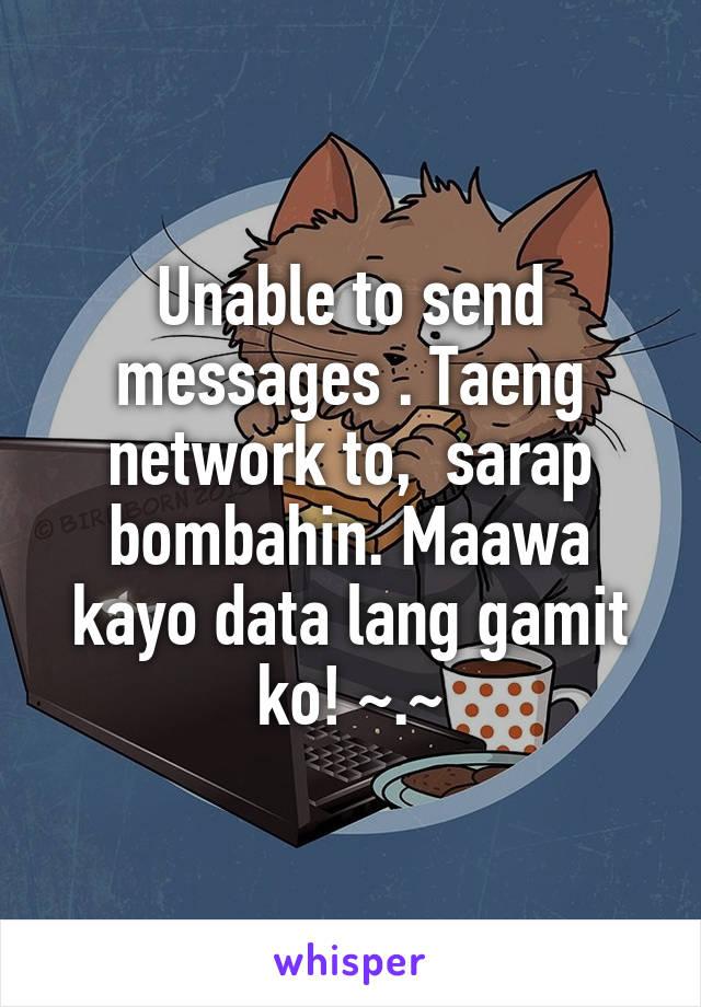 Unable to send messages . Taeng network to,  sarap bombahin. Maawa kayo data lang gamit ko! ~.~