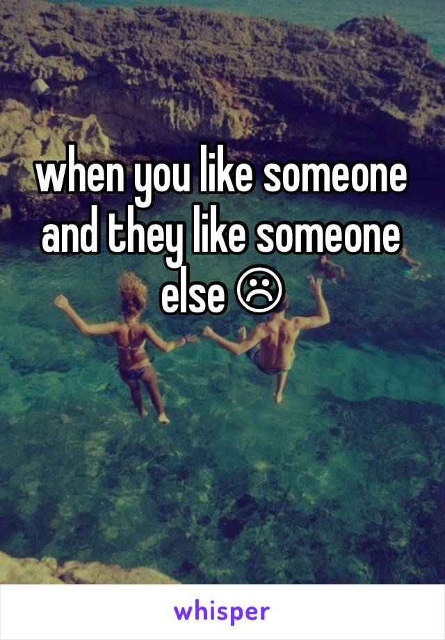 when you like someone and they like someone else ☹