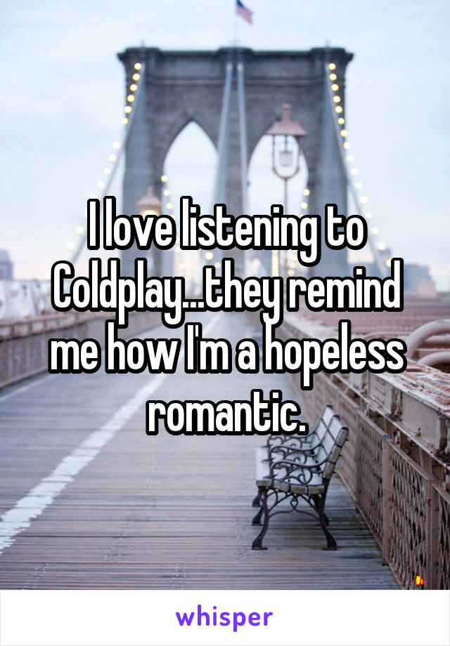 I love listening to Coldplay...they remind me how I'm a hopeless romantic.