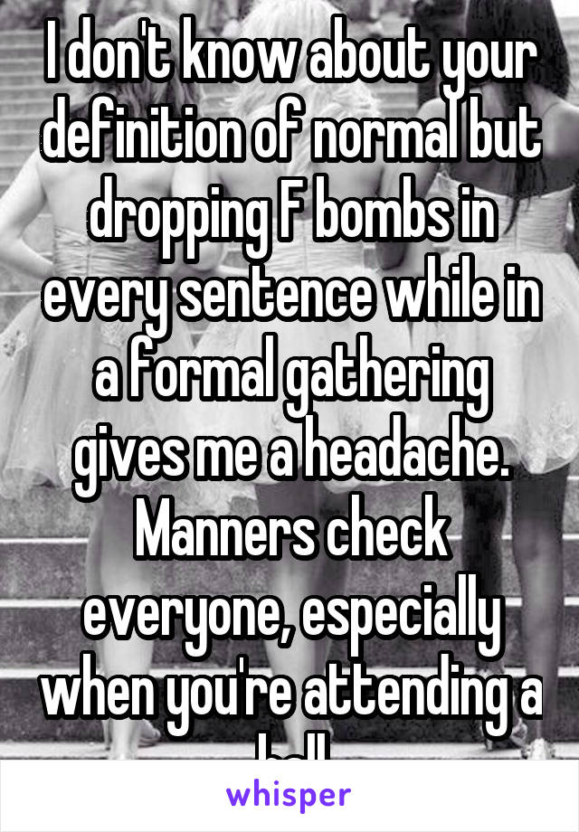 I don't know about your definition of normal but dropping F bombs in every sentence while in a formal gathering gives me a headache. Manners check everyone, especially when you're attending a ball