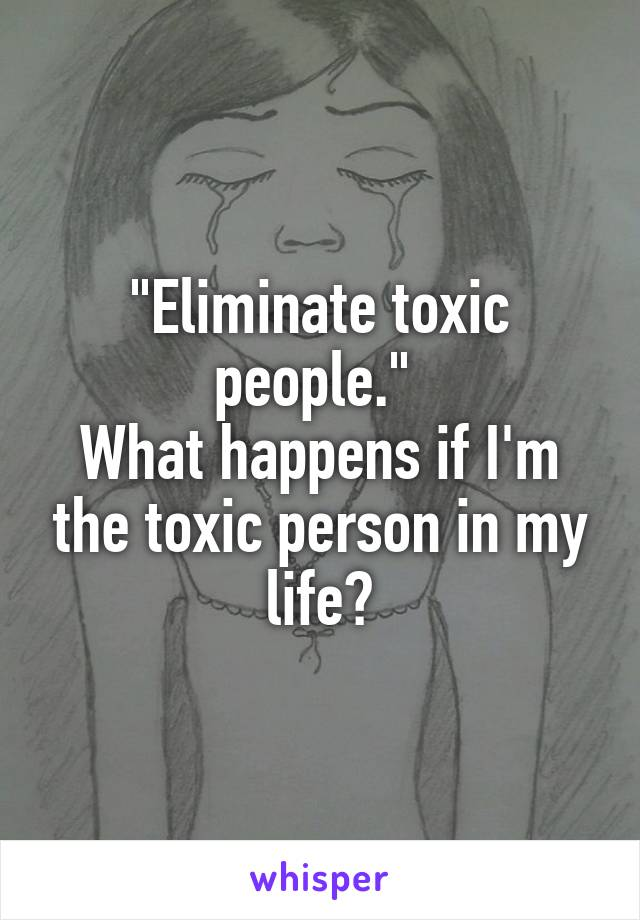 """""""Eliminate toxic people.""""  What happens if I'm the toxic person in my life?"""