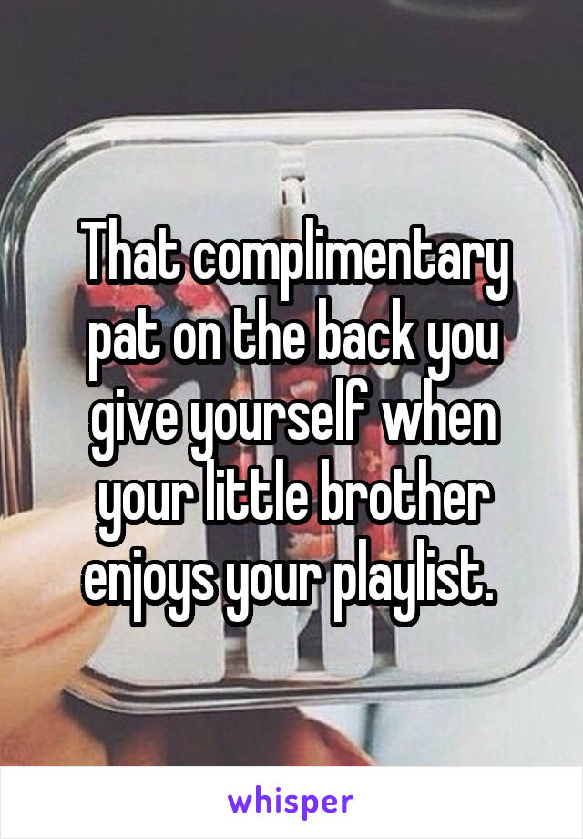 That complimentary pat on the back you give yourself when your little brother enjoys your playlist.