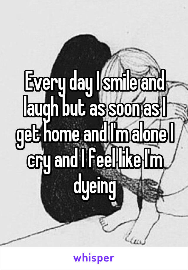 Every day I smile and laugh but as soon as I get home and I'm alone I cry and I feel like I'm dyeing