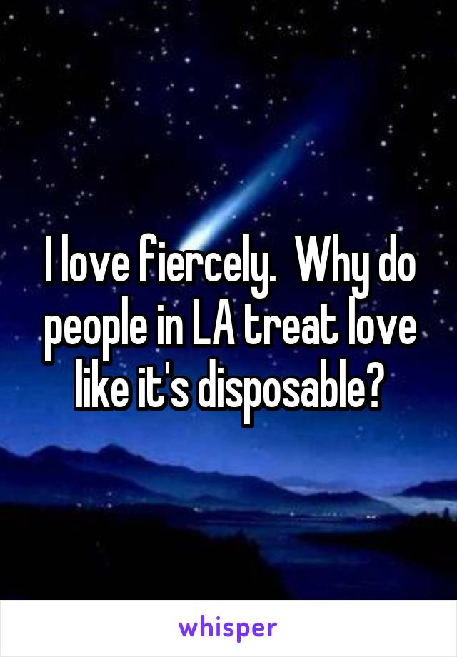I love fiercely.  Why do people in LA treat love like it's disposable?